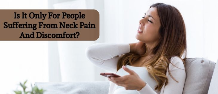 Is It Only For People Suffering From Neck Pain And Discomfort?